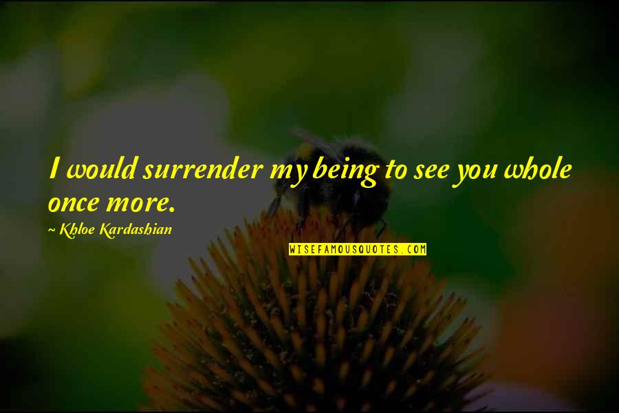 Being Whole Quotes By Khloe Kardashian: I would surrender my being to see you