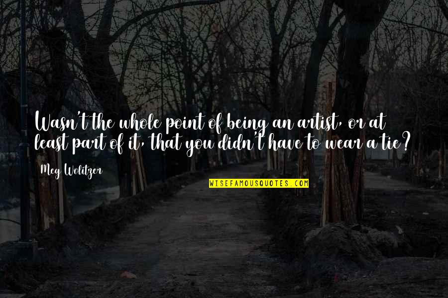 Being Whole Quotes By Meg Wolitzer: Wasn't the whole point of being an artist,