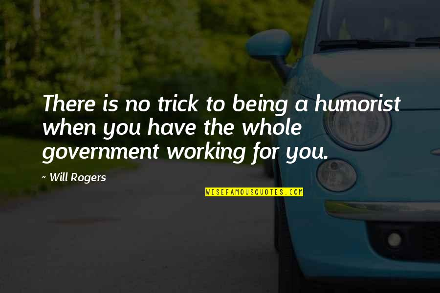 Being Whole Quotes By Will Rogers: There is no trick to being a humorist