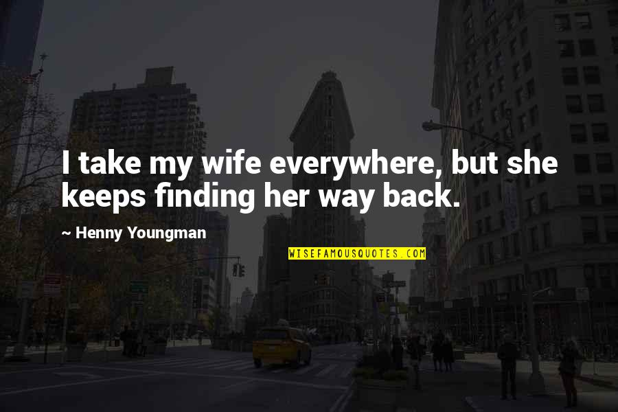Being Wild Tumblr Quotes By Henny Youngman: I take my wife everywhere, but she keeps
