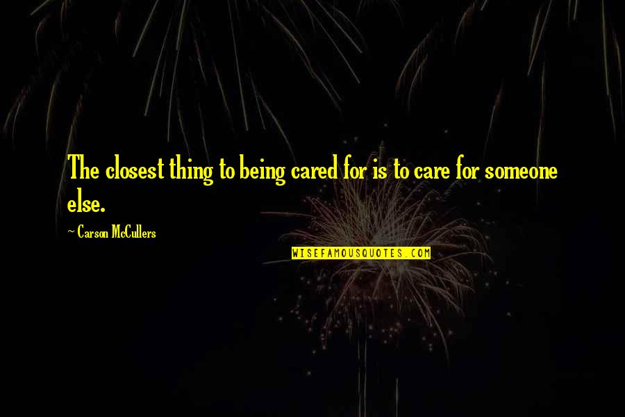 Being With Someone Else Quotes By Carson McCullers: The closest thing to being cared for is