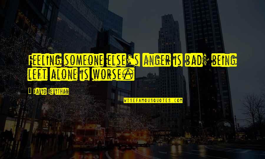 Being With Someone Else Quotes By David Levithan: Feeling someone else's anger is bad; being left