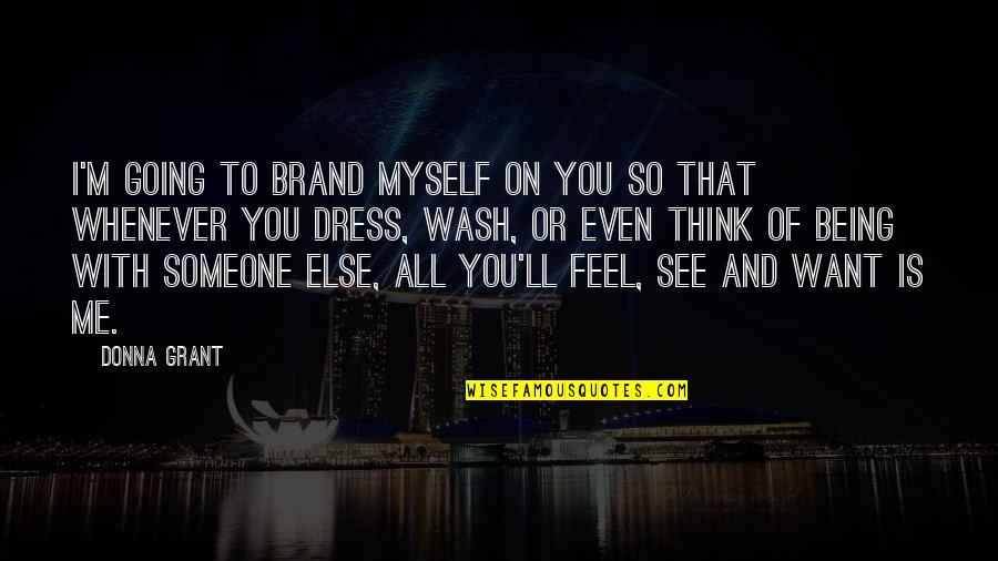 Being With Someone Else Quotes By Donna Grant: I'm going to brand myself on you so