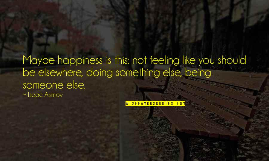 Being With Someone Else Quotes By Isaac Asimov: Maybe happiness is this: not feeling like you