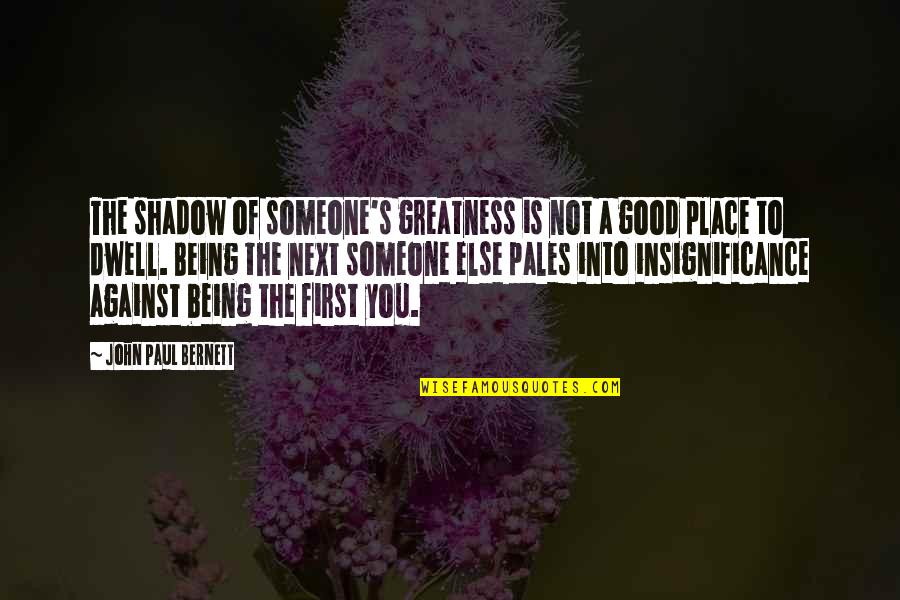 Being With Someone Else Quotes By John Paul Bernett: The shadow of someone's greatness is not a