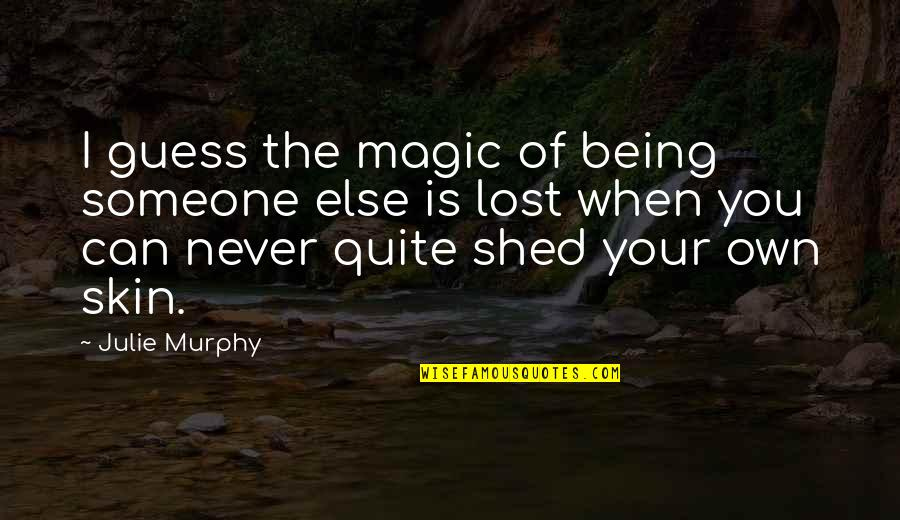 Being With Someone Else Quotes By Julie Murphy: I guess the magic of being someone else