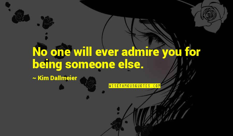 Being With Someone Else Quotes By Kim Dallmeier: No one will ever admire you for being