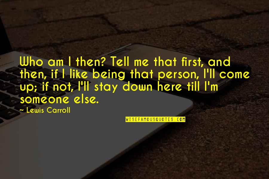 Being With Someone Else Quotes By Lewis Carroll: Who am I then? Tell me that first,