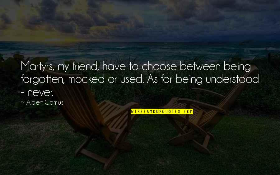 Being Your Own Friend Quotes By Albert Camus: Martyrs, my friend, have to choose between being