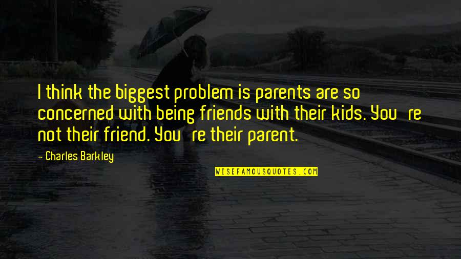 Being Your Own Friend Quotes By Charles Barkley: I think the biggest problem is parents are