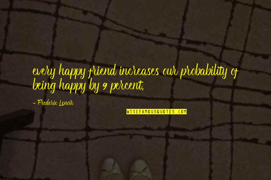 Being Your Own Friend Quotes By Frederic Lenoir: every happy friend increases our probability of being