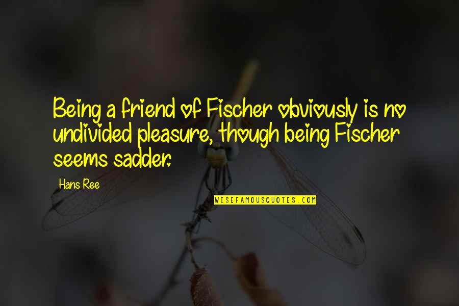 Being Your Own Friend Quotes By Hans Ree: Being a friend of Fischer obviously is no