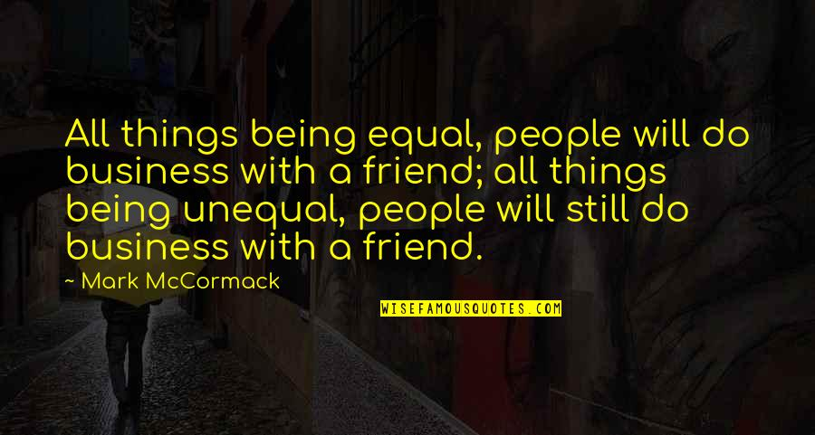 Being Your Own Friend Quotes By Mark McCormack: All things being equal, people will do business
