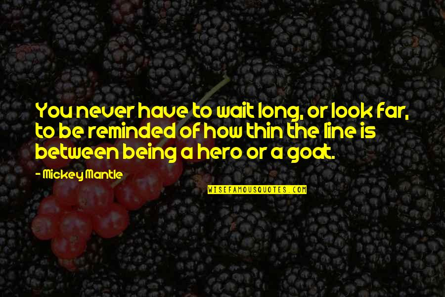 Being Your Own Hero Quotes By Mickey Mantle: You never have to wait long, or look