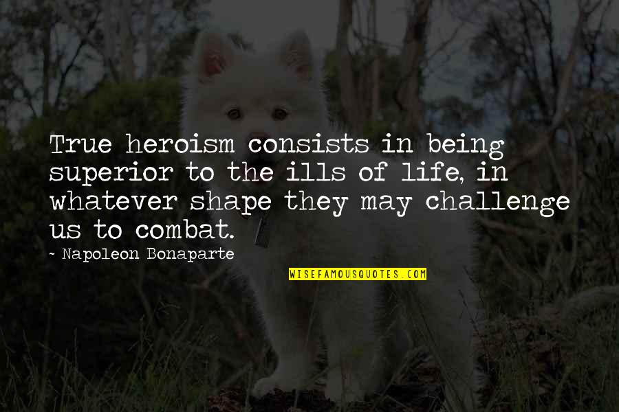 Being Your Own Hero Quotes By Napoleon Bonaparte: True heroism consists in being superior to the