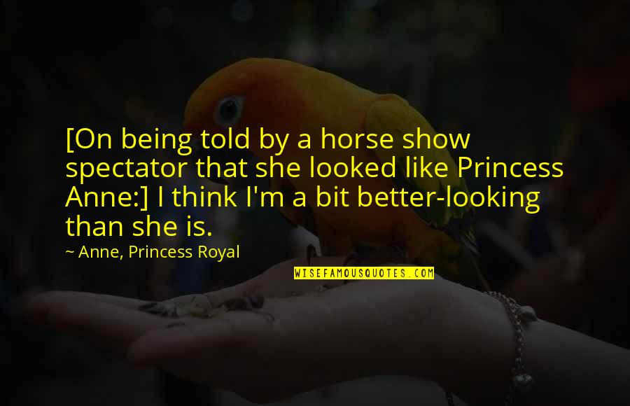 Being Your Princess Quotes By Anne, Princess Royal: [On being told by a horse show spectator