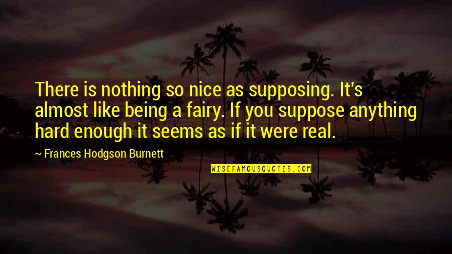 Being Your Princess Quotes By Frances Hodgson Burnett: There is nothing so nice as supposing. It's