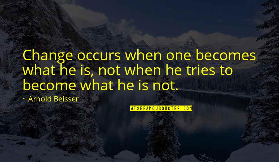 Beisser Quotes By Arnold Beisser: Change occurs when one becomes what he is,