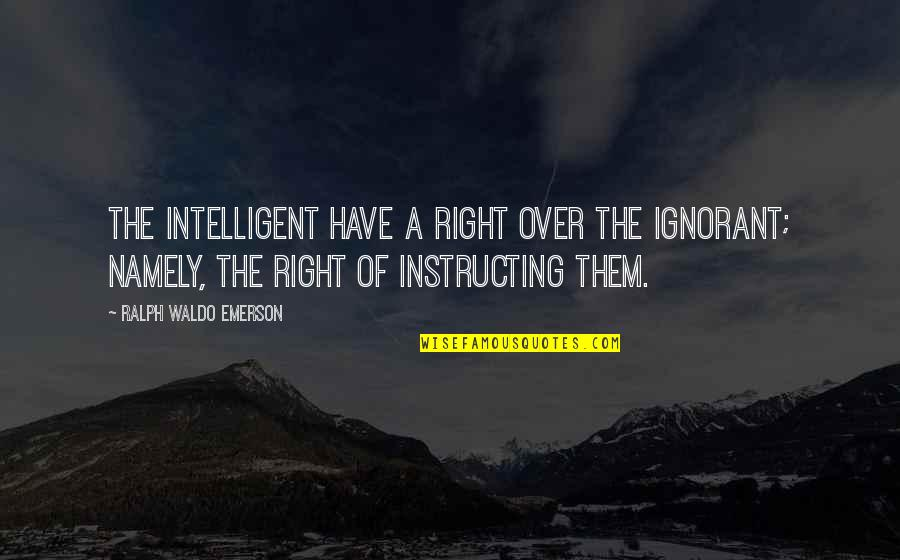 Bejewelled Quotes By Ralph Waldo Emerson: The intelligent have a right over the ignorant;
