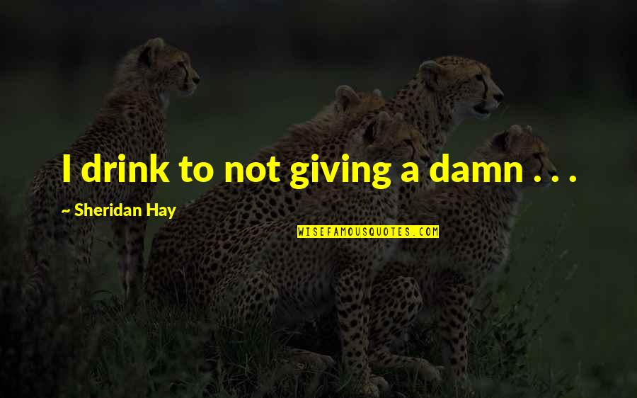 Bejewelled Quotes By Sheridan Hay: I drink to not giving a damn .