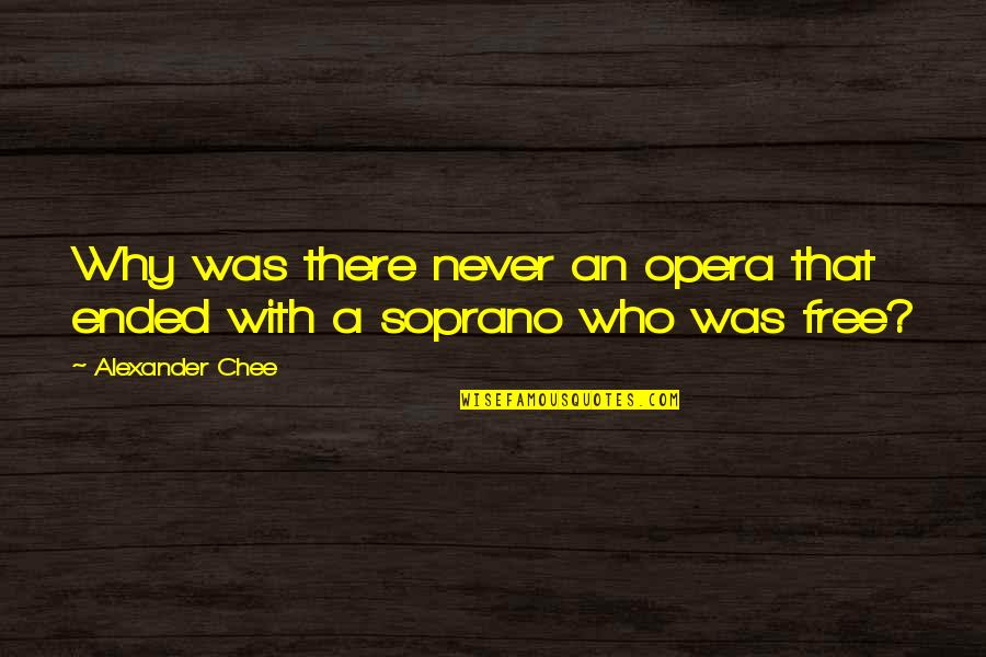 Bel Rowley Quotes By Alexander Chee: Why was there never an opera that ended