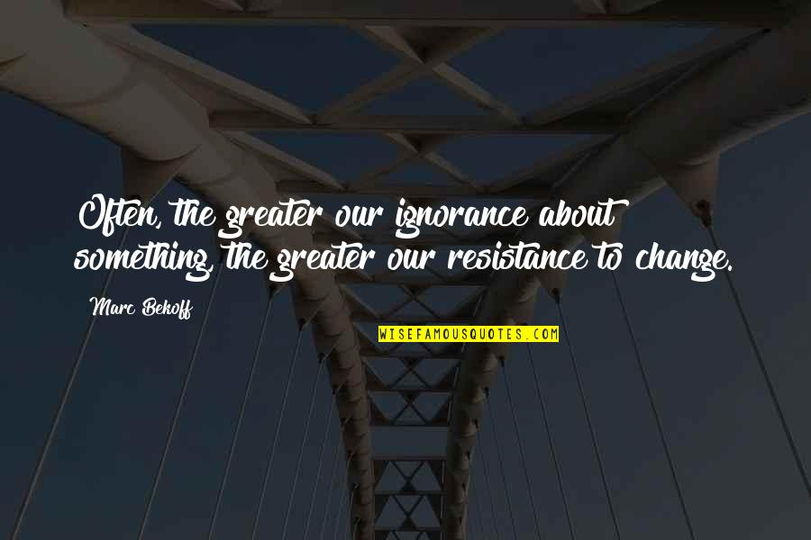 Bel Rowley Quotes By Marc Bekoff: Often, the greater our ignorance about something, the