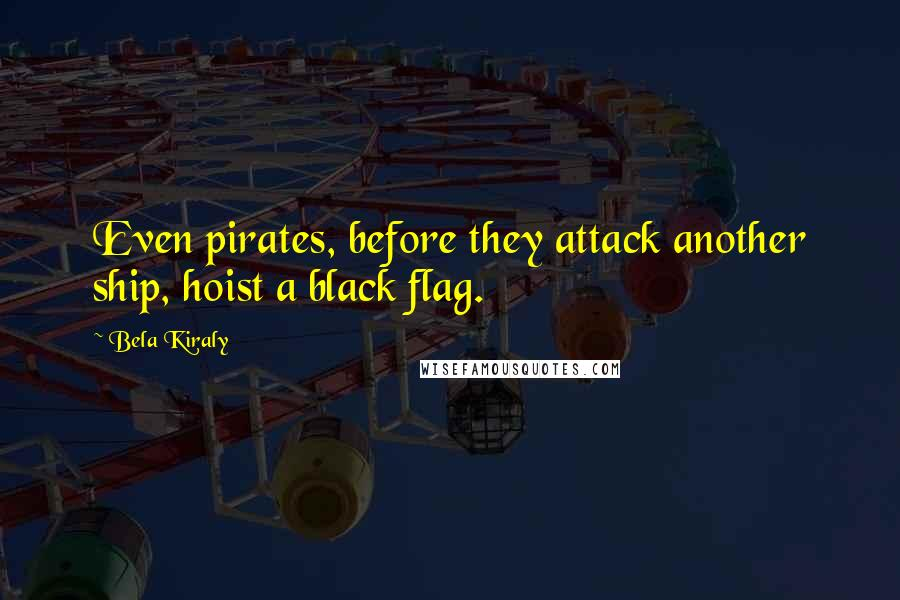 Bela Kiraly quotes: Even pirates, before they attack another ship, hoist a black flag.