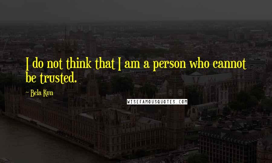 Bela Kun quotes: I do not think that I am a person who cannot be trusted.