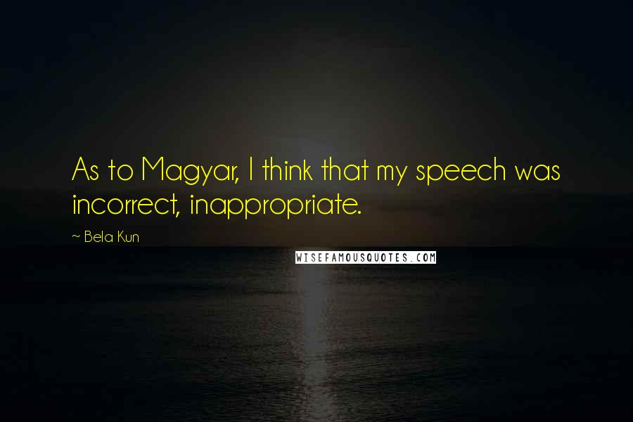 Bela Kun quotes: As to Magyar, I think that my speech was incorrect, inappropriate.
