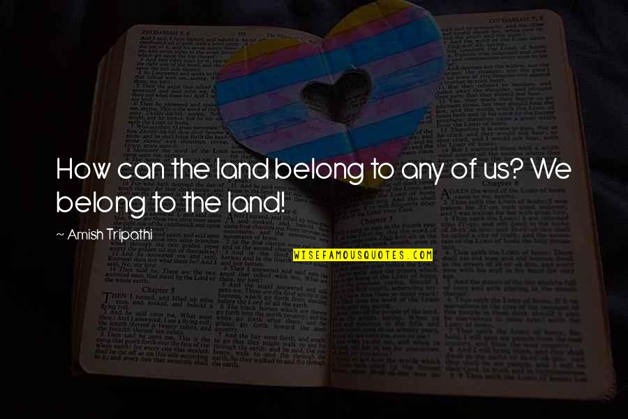 Belabour Quotes By Amish Tripathi: How can the land belong to any of