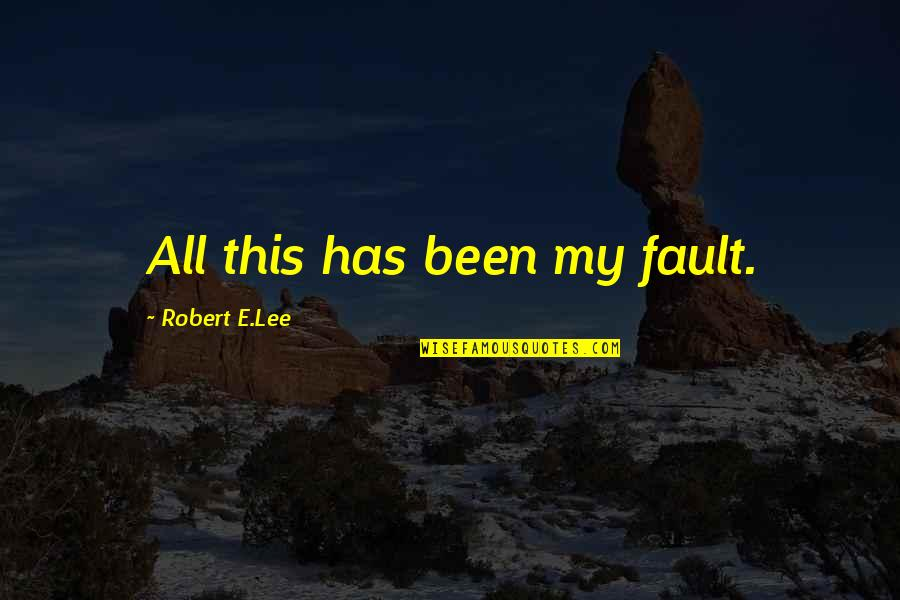 Belabour Quotes By Robert E.Lee: All this has been my fault.