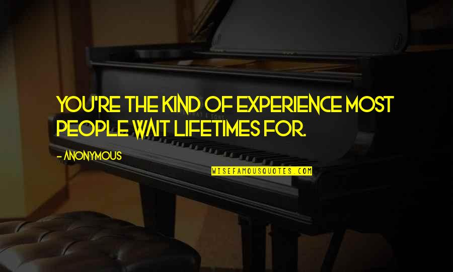 Belarussian Quotes By Anonymous: You're the kind of experience most people wait