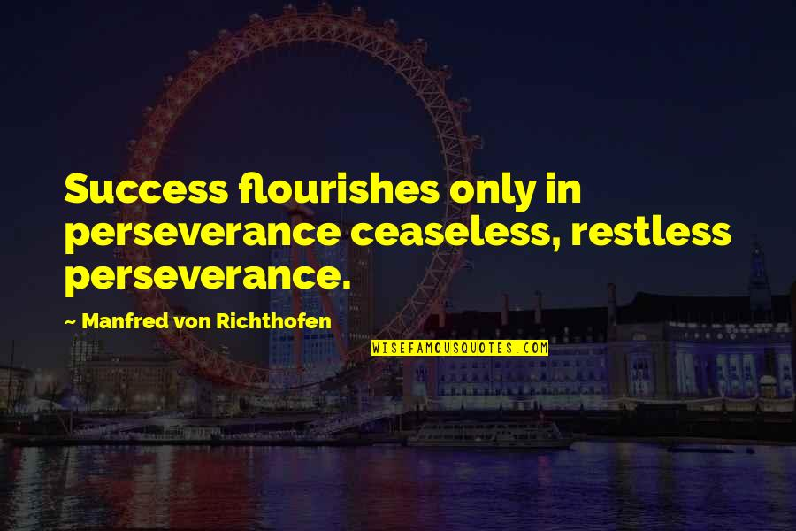 Belcher's Bluff Quotes By Manfred Von Richthofen: Success flourishes only in perseverance ceaseless, restless perseverance.