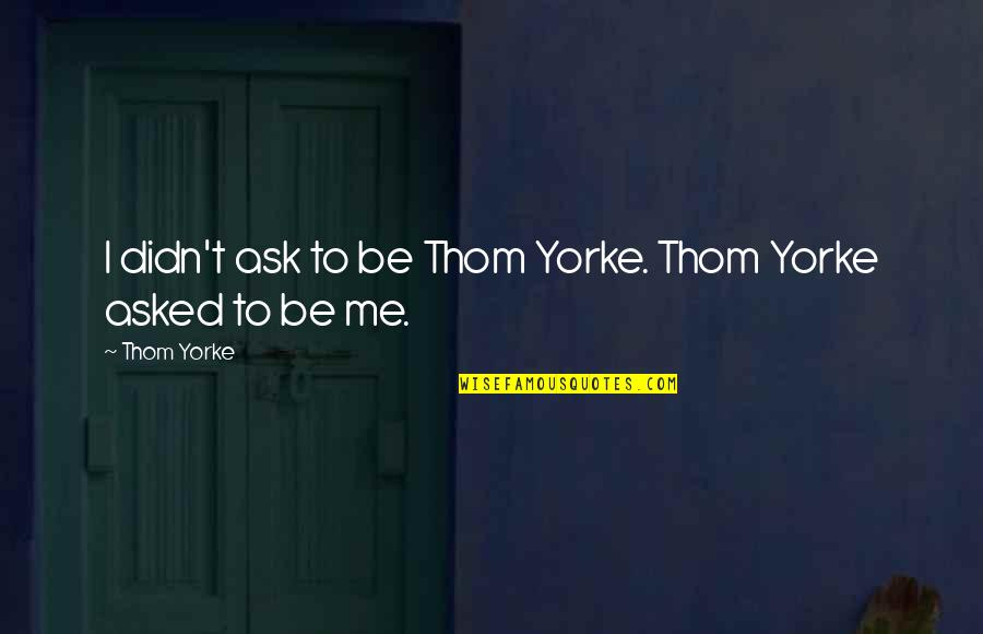 Belcher's Bluff Quotes By Thom Yorke: I didn't ask to be Thom Yorke. Thom