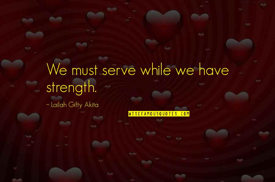 Beleaguered Quotes By Lailah Gifty Akita: We must serve while we have strength.