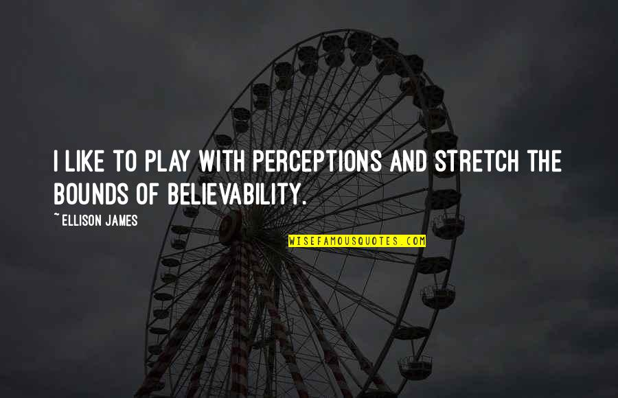 Believability Quotes By Ellison James: I like to play with perceptions and stretch