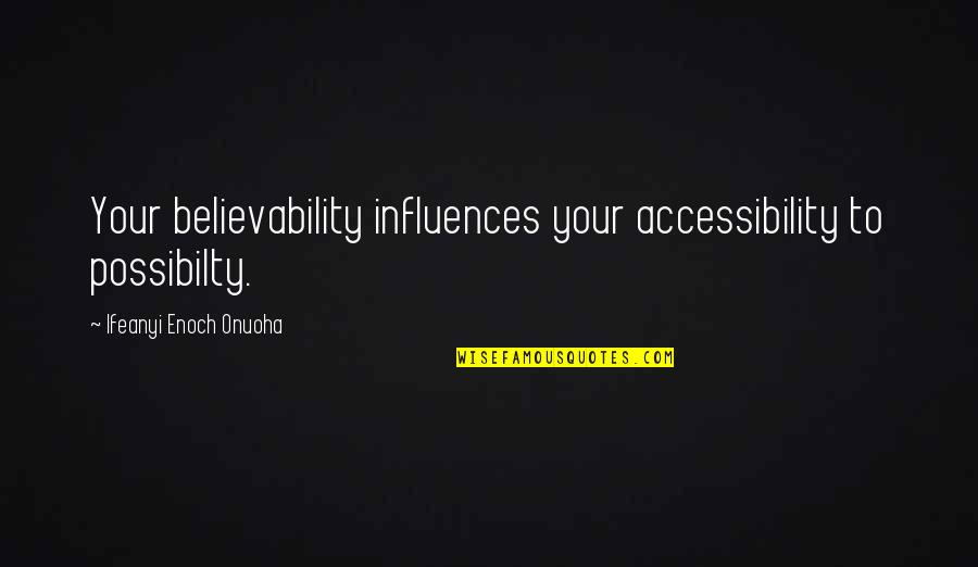Believability Quotes By Ifeanyi Enoch Onuoha: Your believability influences your accessibility to possibilty.