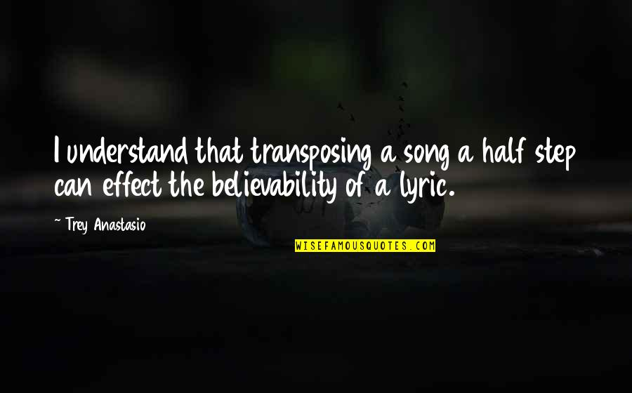Believability Quotes By Trey Anastasio: I understand that transposing a song a half