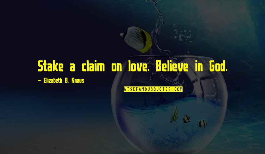 Believe In God Inspirational Quotes By Elizabeth B. Knaus: Stake a claim on love. Believe in God.