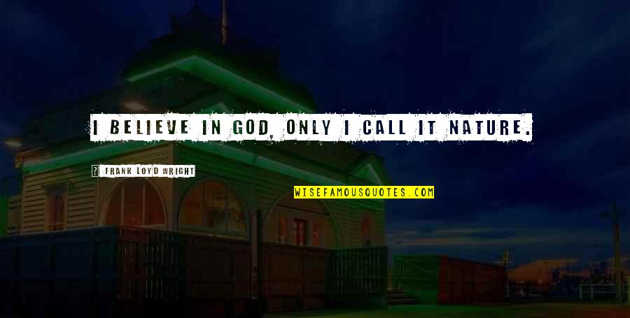 Believe In God Inspirational Quotes By Frank Loyd Wright: I believe in God, only I call it
