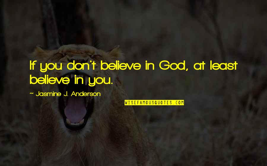 Believe In God Inspirational Quotes By Jasmine J. Anderson: If you don't believe in God, at least