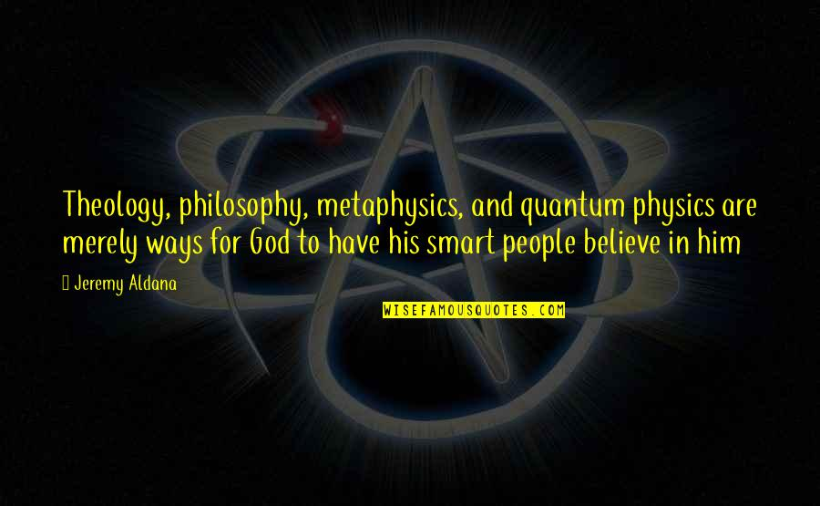 Believe In God Inspirational Quotes By Jeremy Aldana: Theology, philosophy, metaphysics, and quantum physics are merely