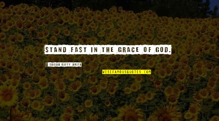 Believe In God Inspirational Quotes By Lailah Gifty Akita: Stand fast in the grace of God.