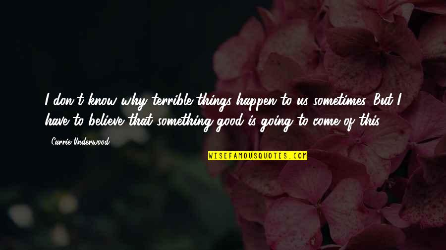 Believe In Good Things Quotes By Carrie Underwood: I don't know why terrible things happen to