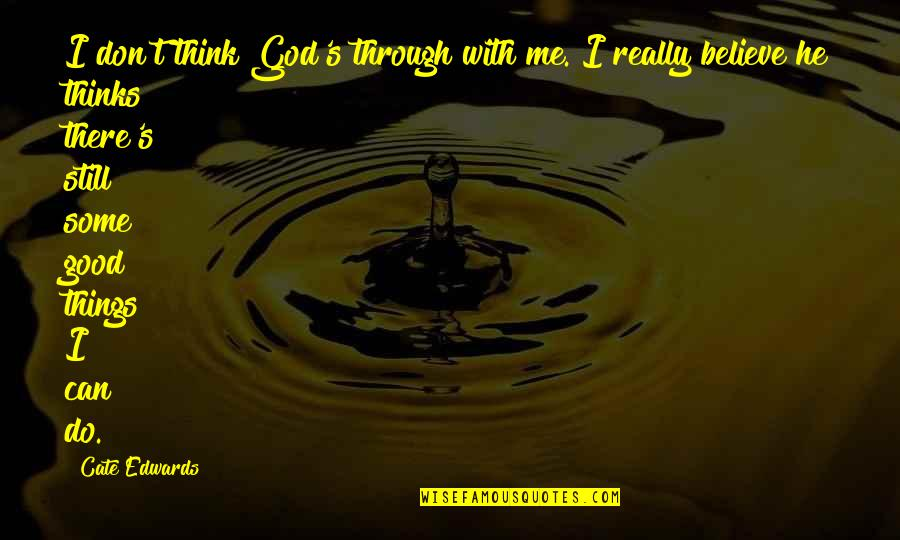 Believe In Good Things Quotes By Cate Edwards: I don't think God's through with me. I