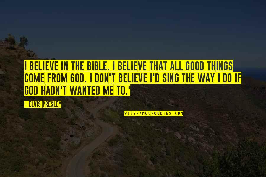 Believe In Good Things Quotes By Elvis Presley: I believe in the Bible. I believe that