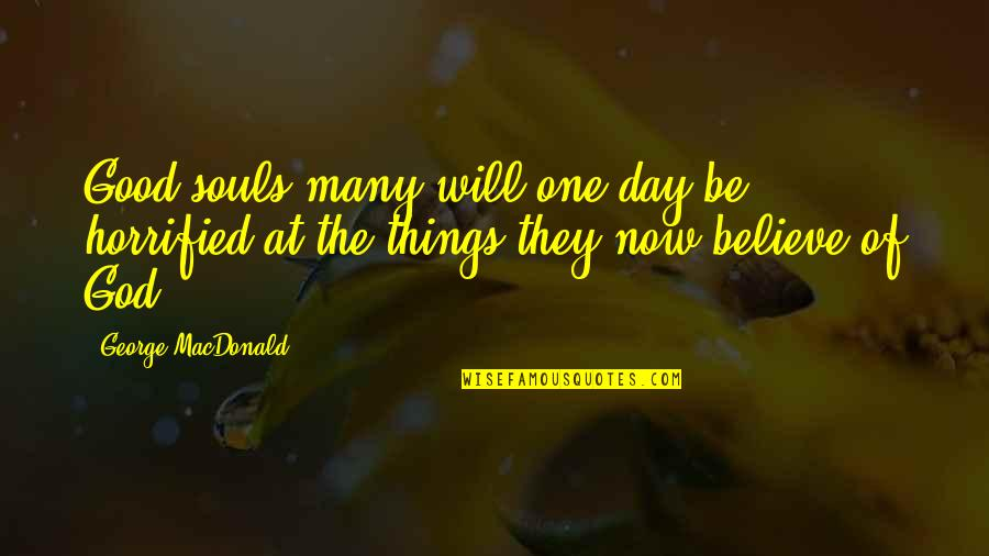 Believe In Good Things Quotes By George MacDonald: Good souls many will one day be horrified