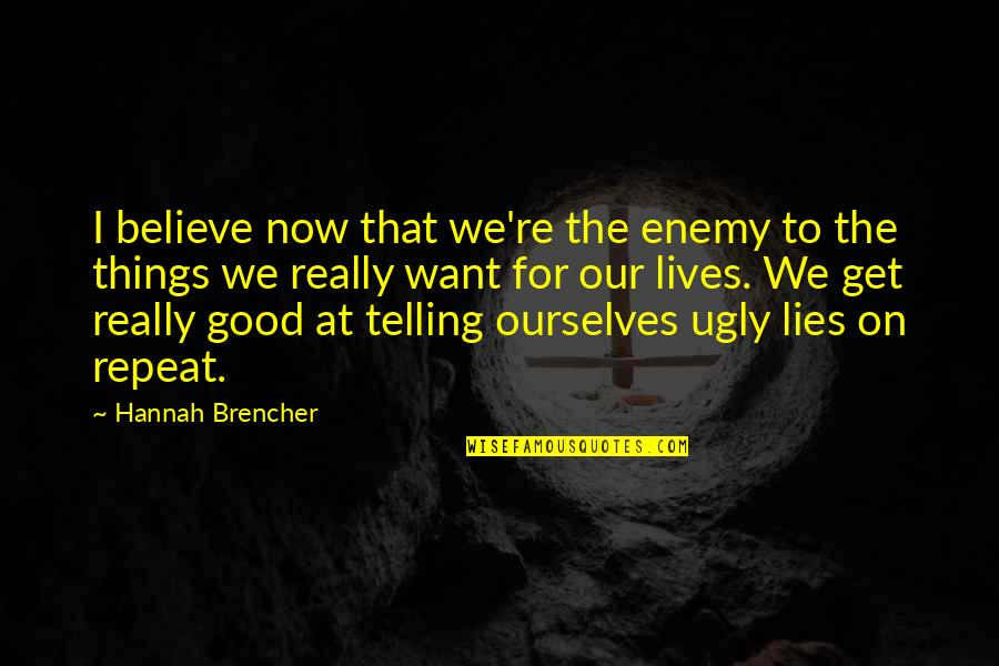 Believe In Good Things Quotes By Hannah Brencher: I believe now that we're the enemy to