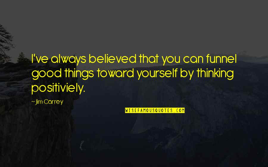 Believe In Good Things Quotes By Jim Carrey: I've always believed that you can funnel good