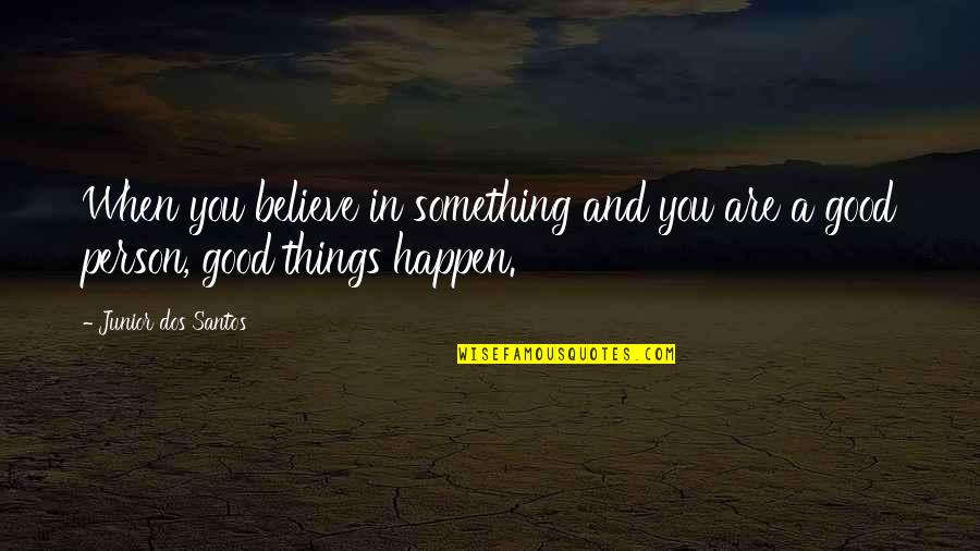 Believe In Good Things Quotes By Junior Dos Santos: When you believe in something and you are